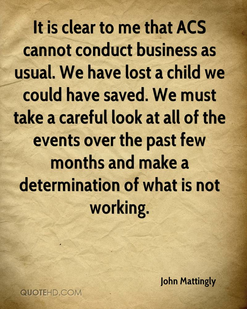 It is clear to me that ACS cannot conduct business as usual. We have lost a child we could have saved. We must take a careful look at all of the events over the past few months and make a determination of what is not working.