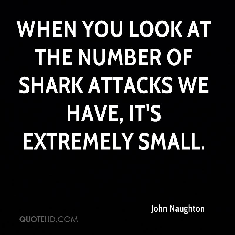 When you look at the number of shark attacks we have, it's extremely small.