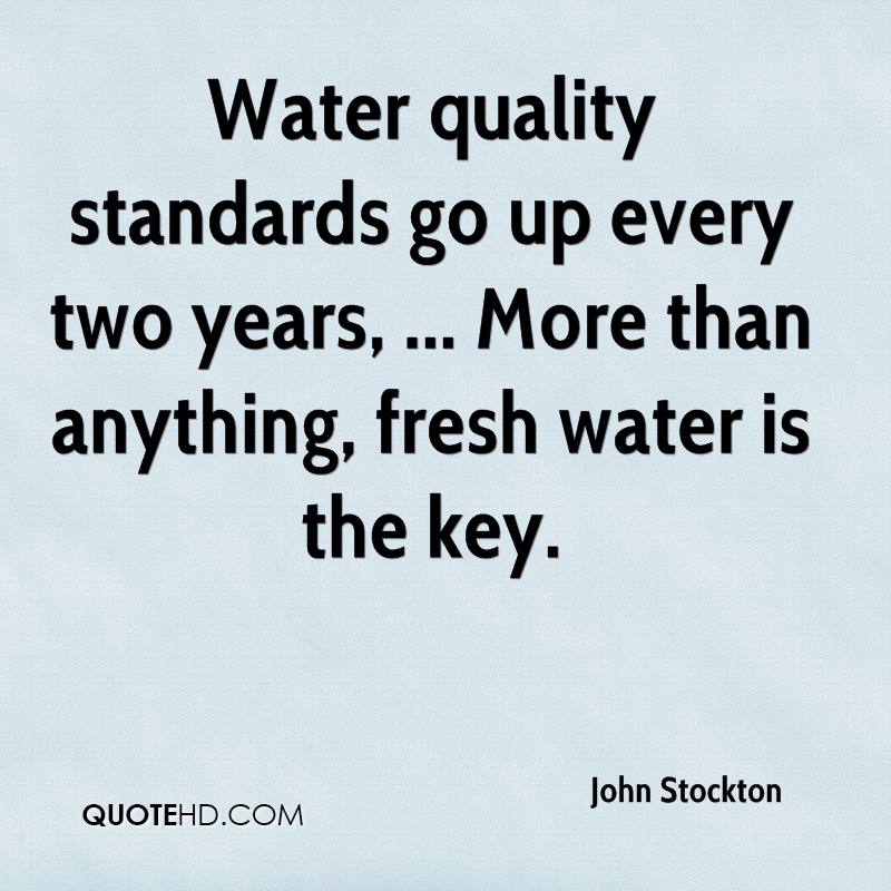 Water quality standards go up every two years, ... More than anything, fresh water is the key.