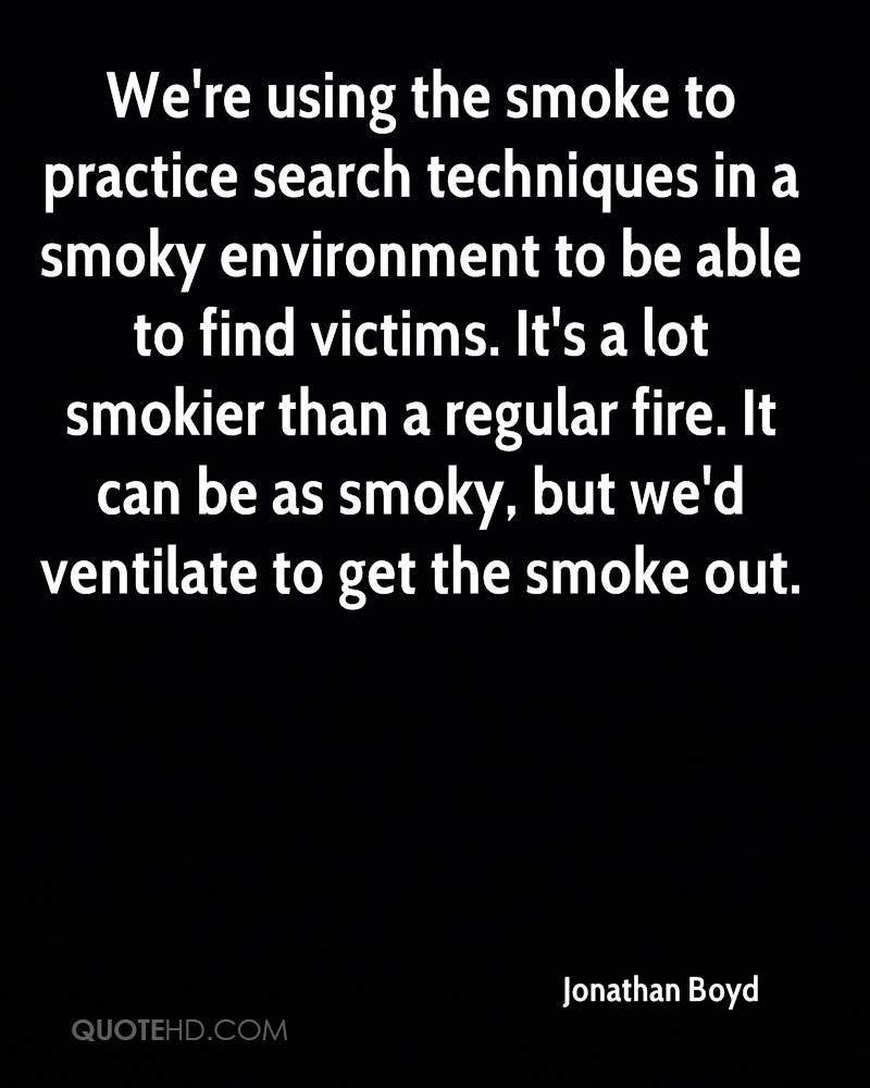 We're using the smoke to practice search techniques in a smoky environment to be able to find victims. It's a lot smokier than a regular fire. It can be as smoky, but we'd ventilate to get the smoke out.