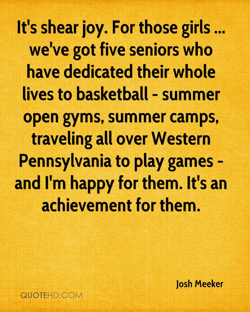 It's shear joy. For those girls ... we've got five seniors who have dedicated their whole lives to basketball - summer open gyms, summer camps, traveling all over Western Pennsylvania to play games - and I'm happy for them. It's an achievement for them.
