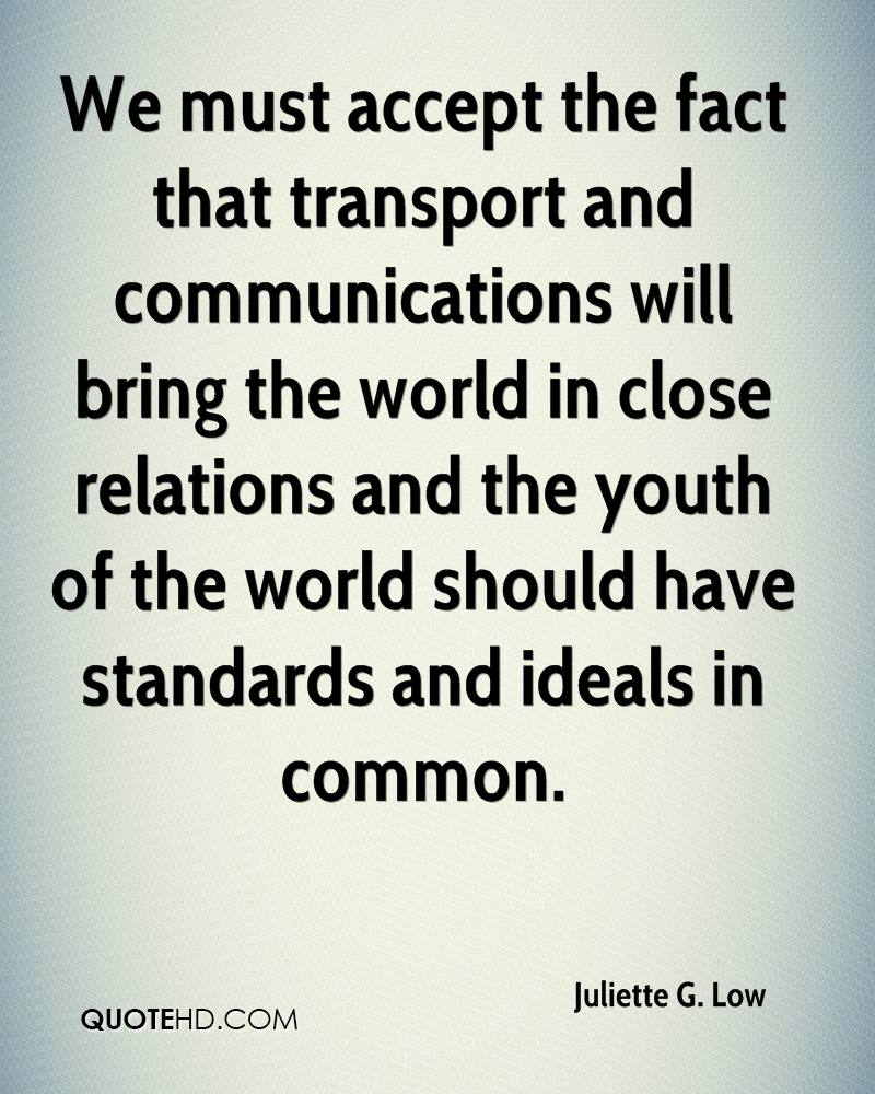 We must accept the fact that transport and communications will bring the world in close relations and the youth of the world should have standards and ideals in common.