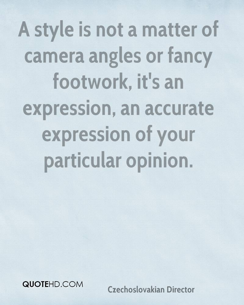 A style is not a matter of camera angles or fancy footwork, it's an expression, an accurate expression of your particular opinion.