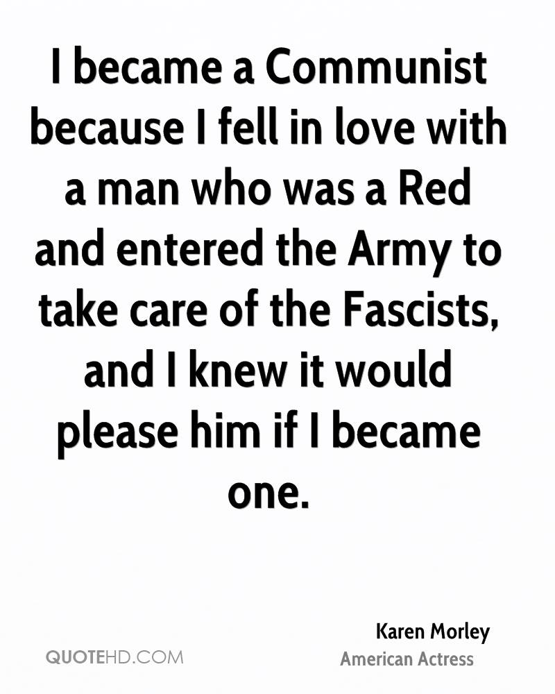 I became a Communist because I fell in love with a man who was a Red and entered the Army to take care of the Fascists, and I knew it would please him if I became one.