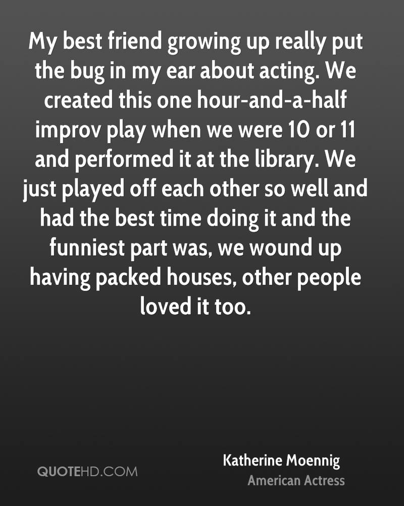 My best friend growing up really put the bug in my ear about acting. We created this one hour-and-a-half improv play when we were 10 or 11 and performed it at the library. We just played off each other so well and had the best time doing it and the funniest part was, we wound up having packed houses, other people loved it too.