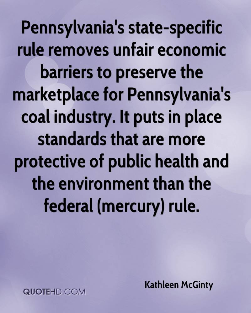Pennsylvania's state-specific rule removes unfair economic barriers to preserve the marketplace for Pennsylvania's coal industry. It puts in place standards that are more protective of public health and the environment than the federal (mercury) rule.