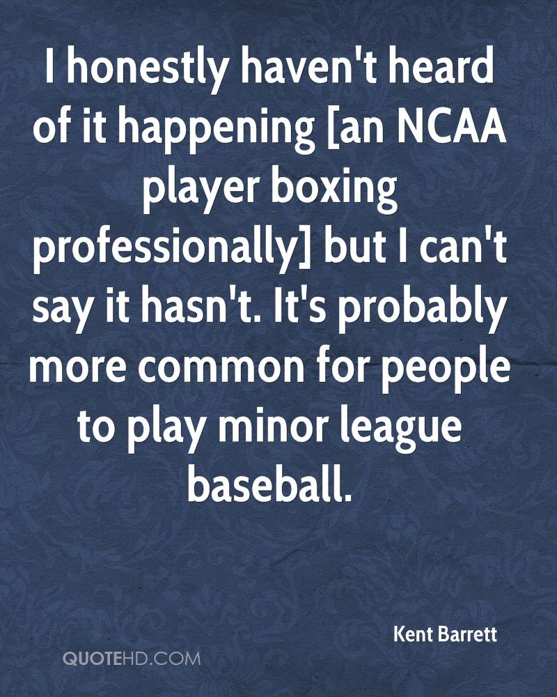 I honestly haven't heard of it happening [an NCAA player boxing professionally] but I can't say it hasn't. It's probably more common for people to play minor league baseball.