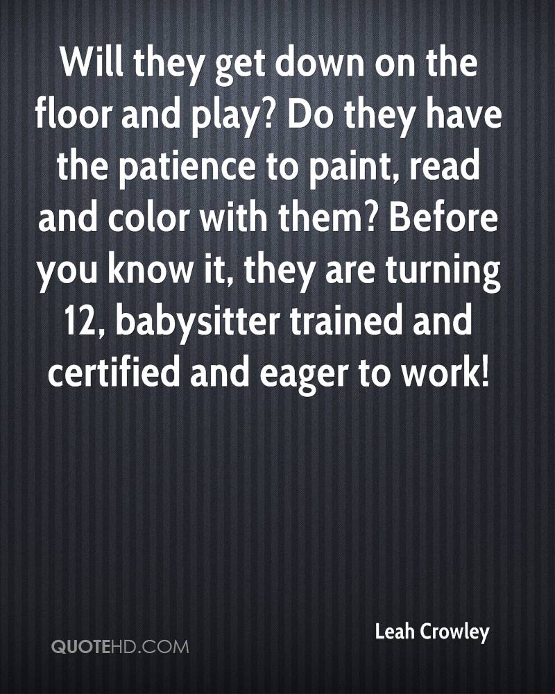 Will they get down on the floor and play? Do they have the patience to paint, read and color with them? Before you know it, they are turning 12, babysitter trained and certified and eager to work!
