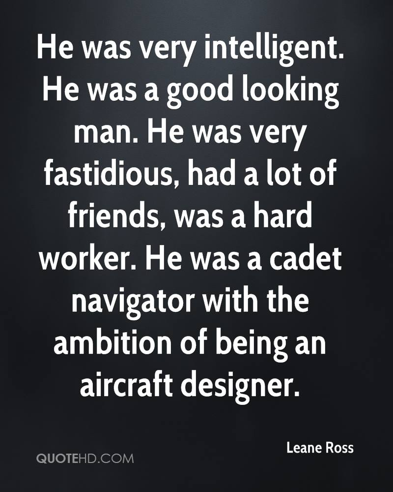 He was very intelligent. He was a good looking man. He was very fastidious, had a lot of friends, was a hard worker. He was a cadet navigator with the ambition of being an aircraft designer.