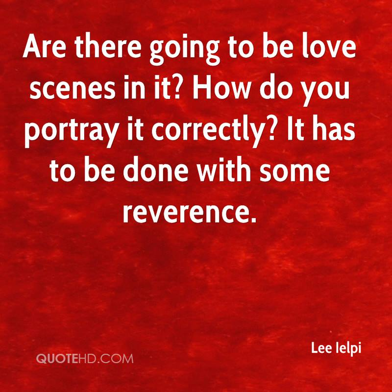 Are there going to be love scenes in it? How do you portray it correctly? It has to be done with some reverence.