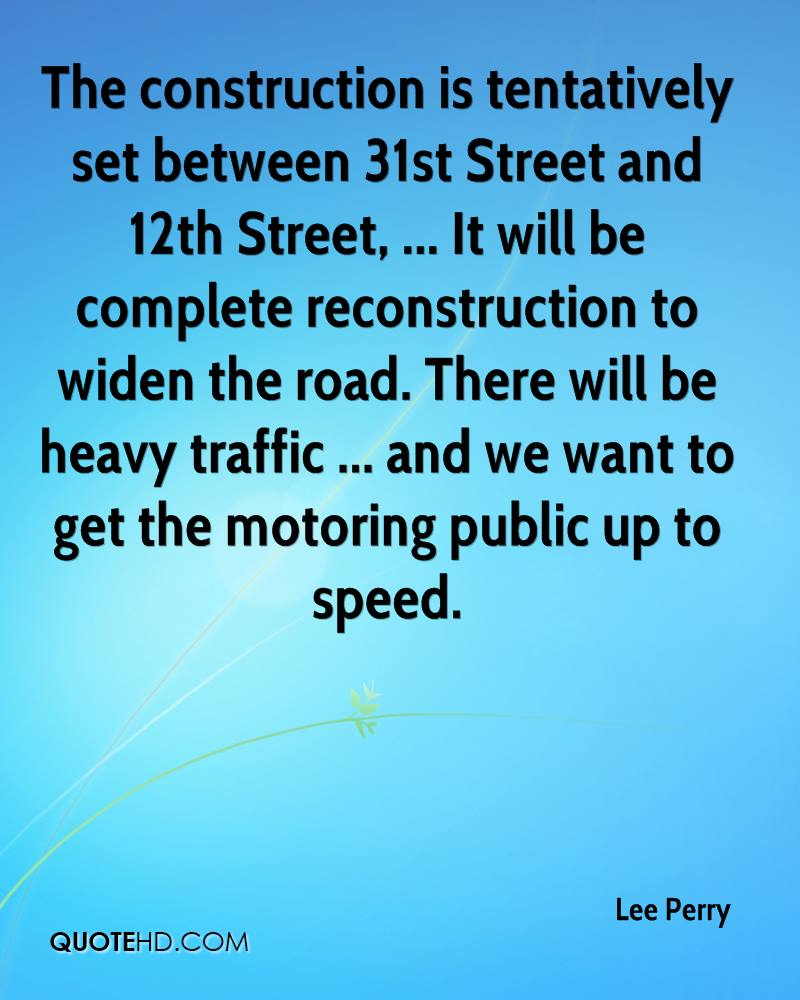 The construction is tentatively set between 31st Street and 12th Street, ... It will be complete reconstruction to widen the road. There will be heavy traffic ... and we want to get the motoring public up to speed.