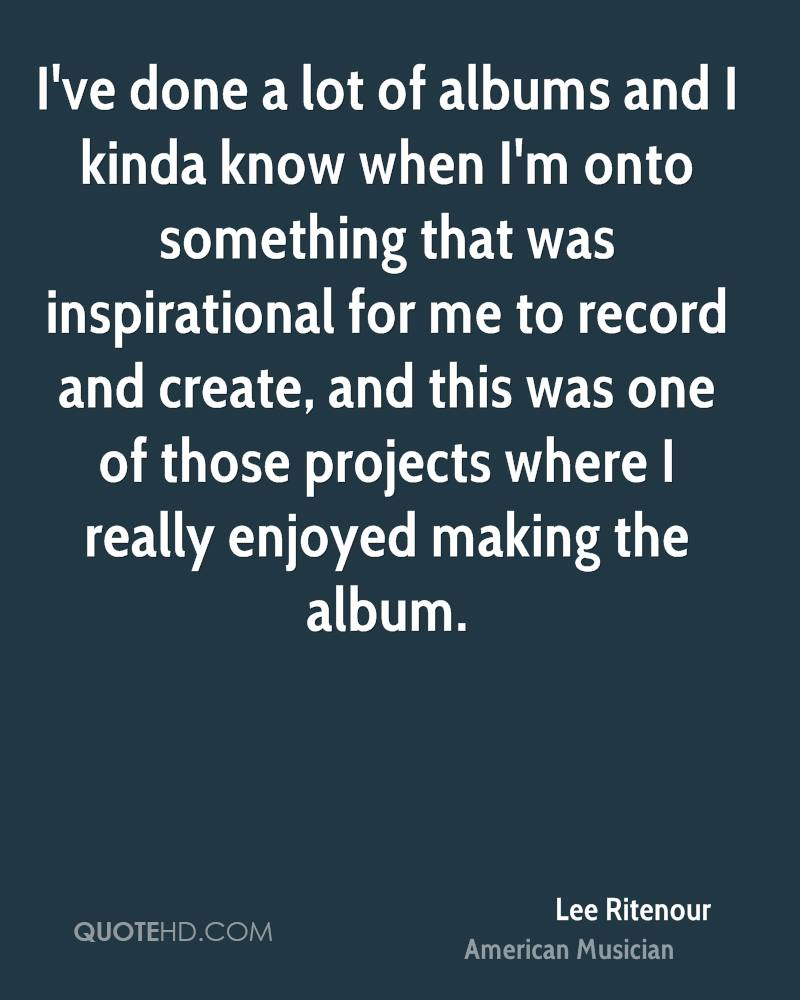 I've done a lot of albums and I kinda know when I'm onto something that was inspirational for me to record and create, and this was one of those projects where I really enjoyed making the album.