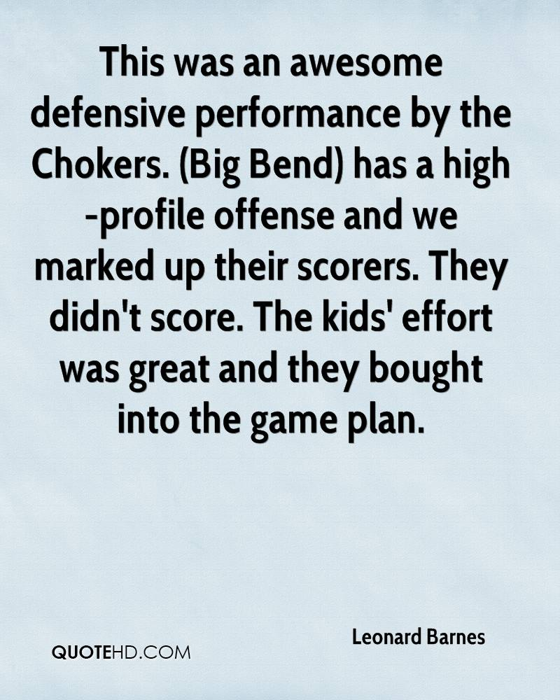 This was an awesome defensive performance by the Chokers. (Big Bend) has a high-profile offense and we marked up their scorers. They didn't score. The kids' effort was great and they bought into the game plan.