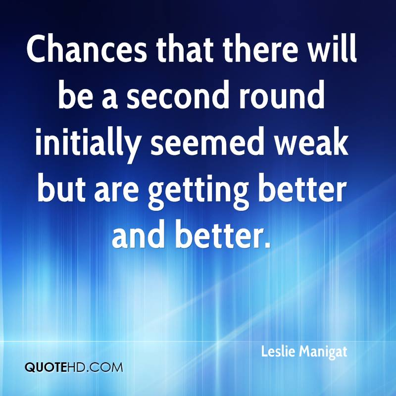 Chances that there will be a second round initially seemed weak but are getting better and better.