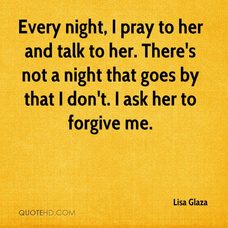 Every night, I pray to her and talk to her. There's not a night that goes by that I don't. I ask her to forgive me.