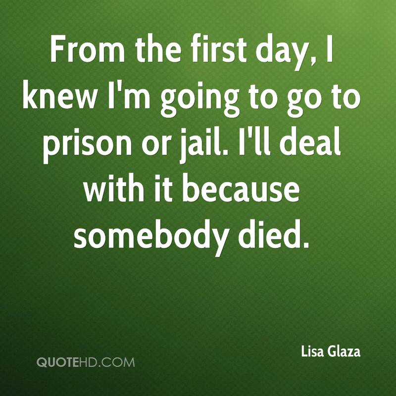 From the first day, I knew I'm going to go to prison or jail. I'll deal with it because somebody died.