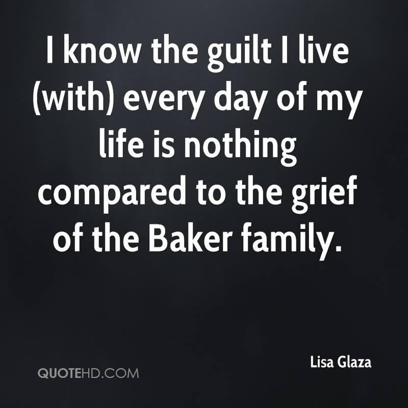 I know the guilt I live (with) every day of my life is nothing compared to the grief of the Baker family.