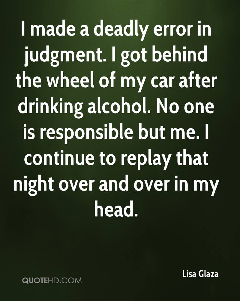 I made a deadly error in judgment. I got behind the wheel of my car after drinking alcohol. No one is responsible but me. I continue to replay that night over and over in my head.