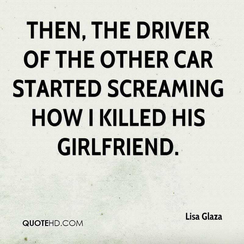 Then, the driver of the other car started screaming how I killed his girlfriend.