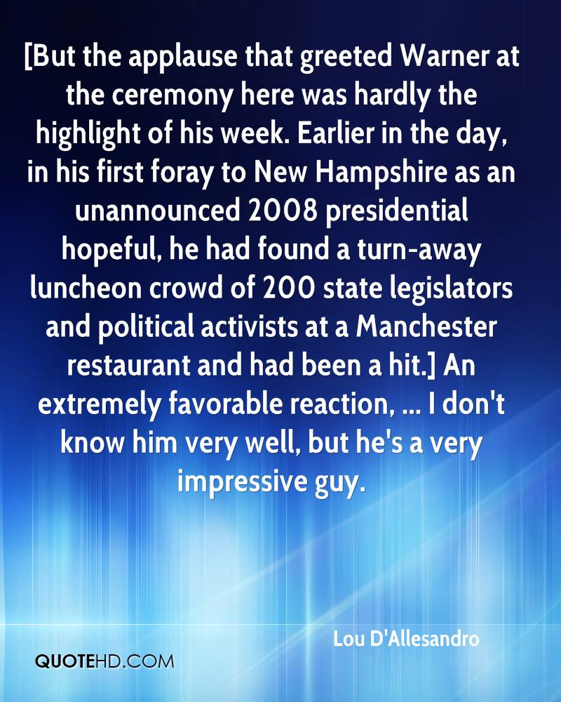[But the applause that greeted Warner at the ceremony here was hardly the highlight of his week. Earlier in the day, in his first foray to New Hampshire as an unannounced 2008 presidential hopeful, he had found a turn-away luncheon crowd of 200 state legislators and political activists at a Manchester restaurant and had been a hit.] An extremely favorable reaction, ... I don't know him very well, but he's a very impressive guy.