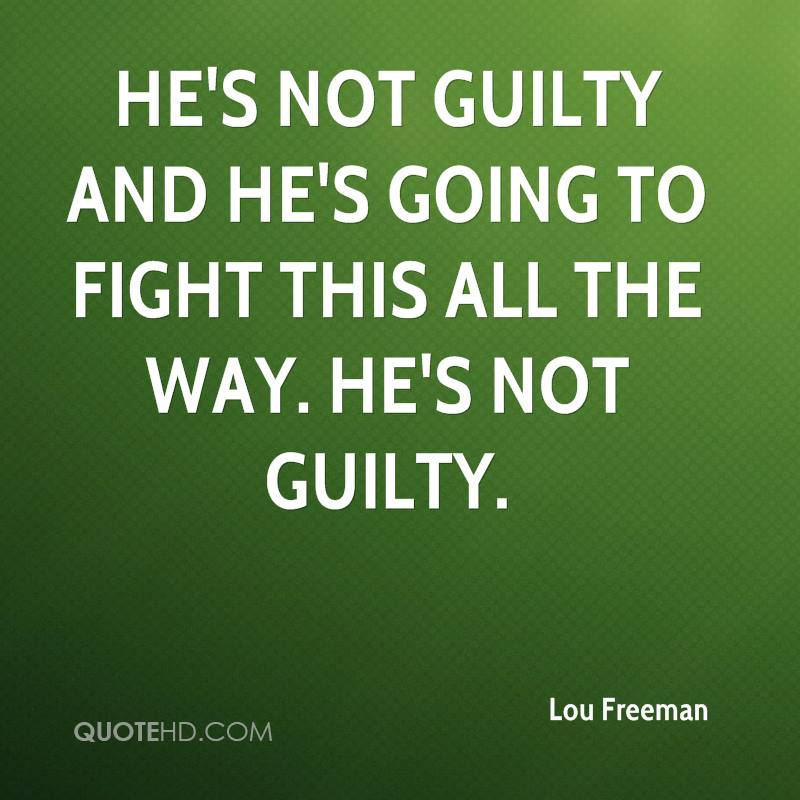 He's not guilty and he's going to fight this all the way. He's not guilty.
