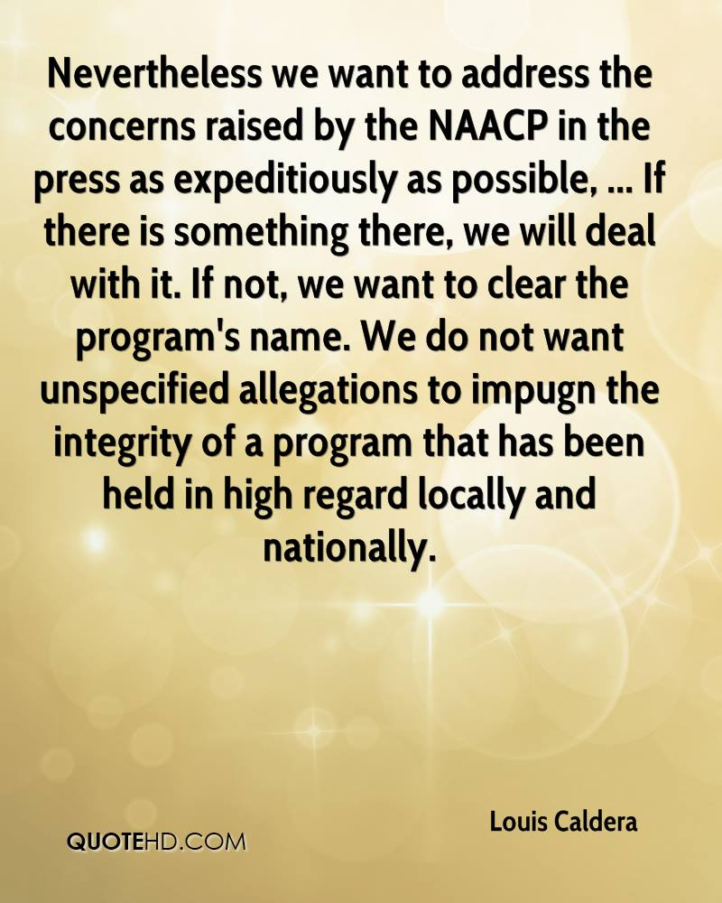 Nevertheless we want to address the concerns raised by the NAACP in the press as expeditiously as possible, ... If there is something there, we will deal with it. If not, we want to clear the program's name. We do not want unspecified allegations to impugn the integrity of a program that has been held in high regard locally and nationally.