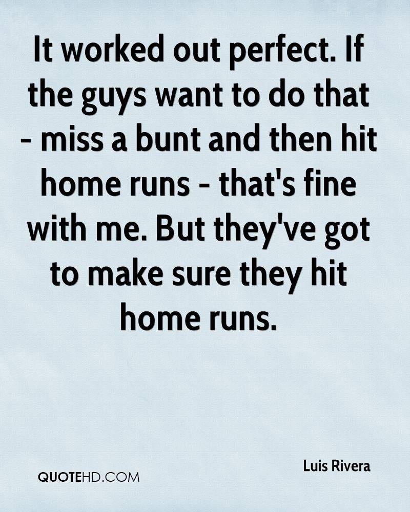 It worked out perfect. If the guys want to do that - miss a bunt and then hit home runs - that's fine with me. But they've got to make sure they hit home runs.