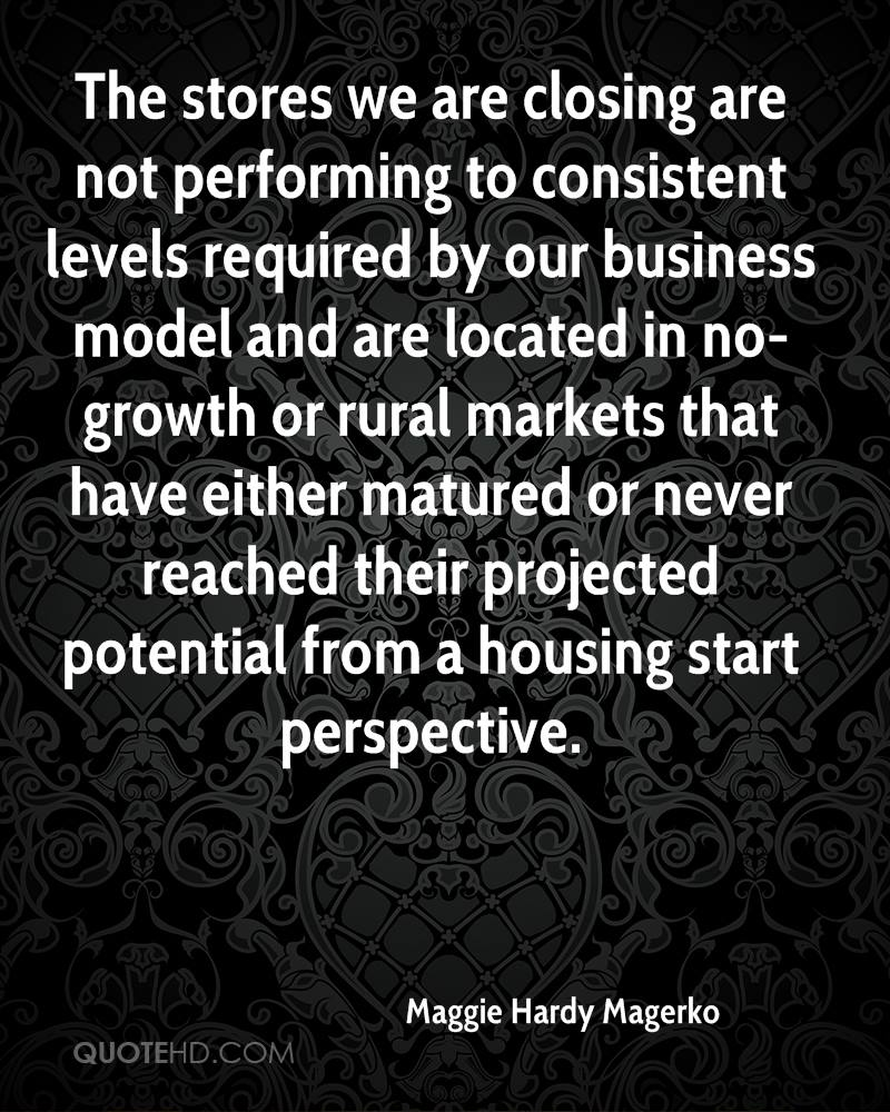 The stores we are closing are not performing to consistent levels required by our business model and are located in no-growth or rural markets that have either matured or never reached their projected potential from a housing start perspective.