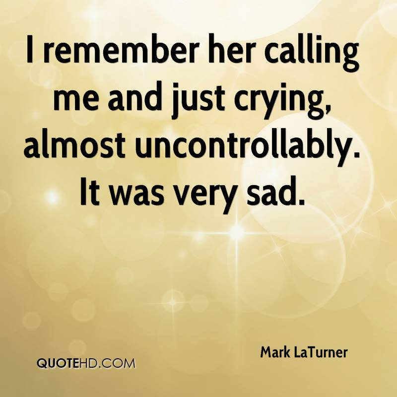 I remember her calling me and just crying, almost uncontrollably. It was very sad.