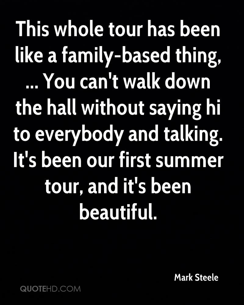 This whole tour has been like a family-based thing, ... You can't walk down the hall without saying hi to everybody and talking. It's been our first summer tour, and it's been beautiful.