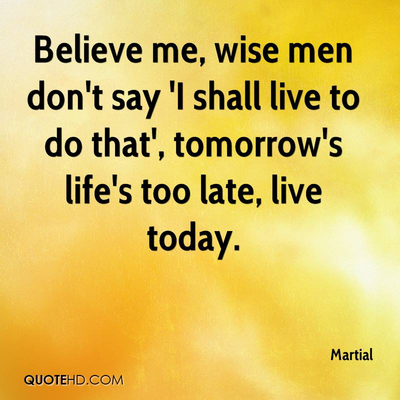 Believe me, wise men don't say 'I shall live to do that', tomorrow's life's too late, live today.