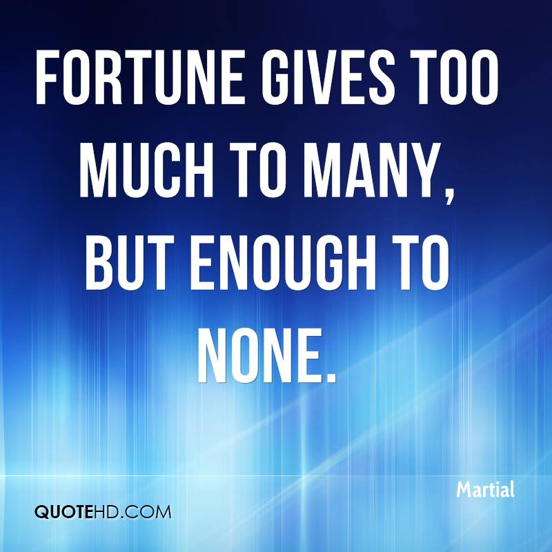 Fortune gives too much to many, but enough to none.