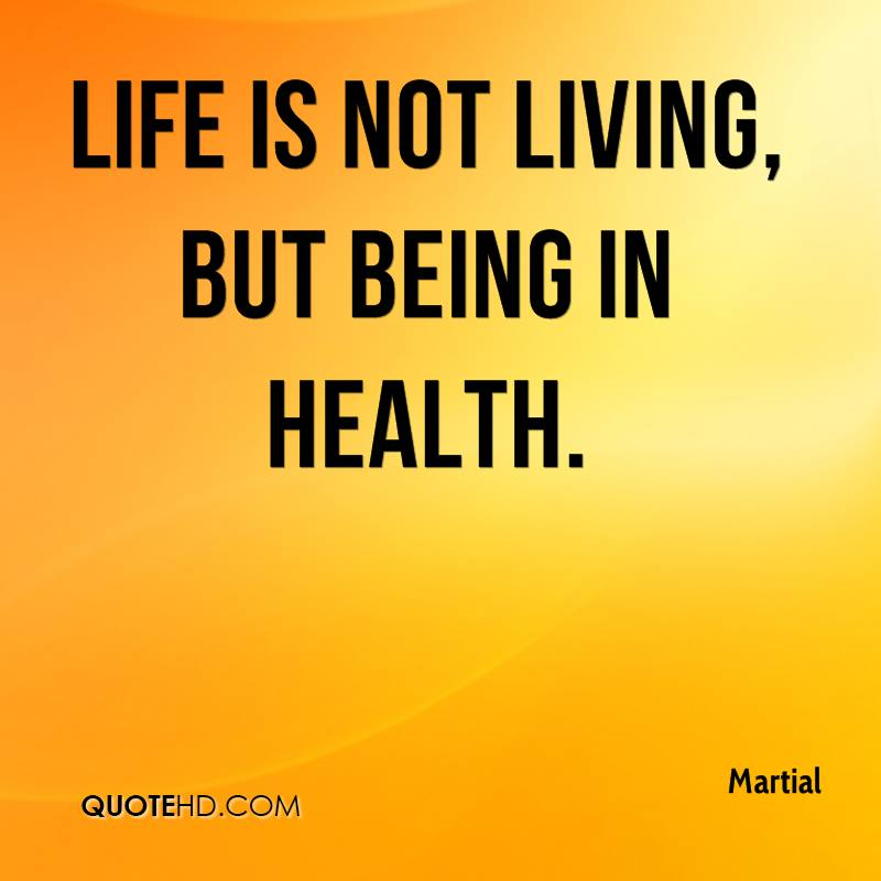Life is not living, but being in health.
