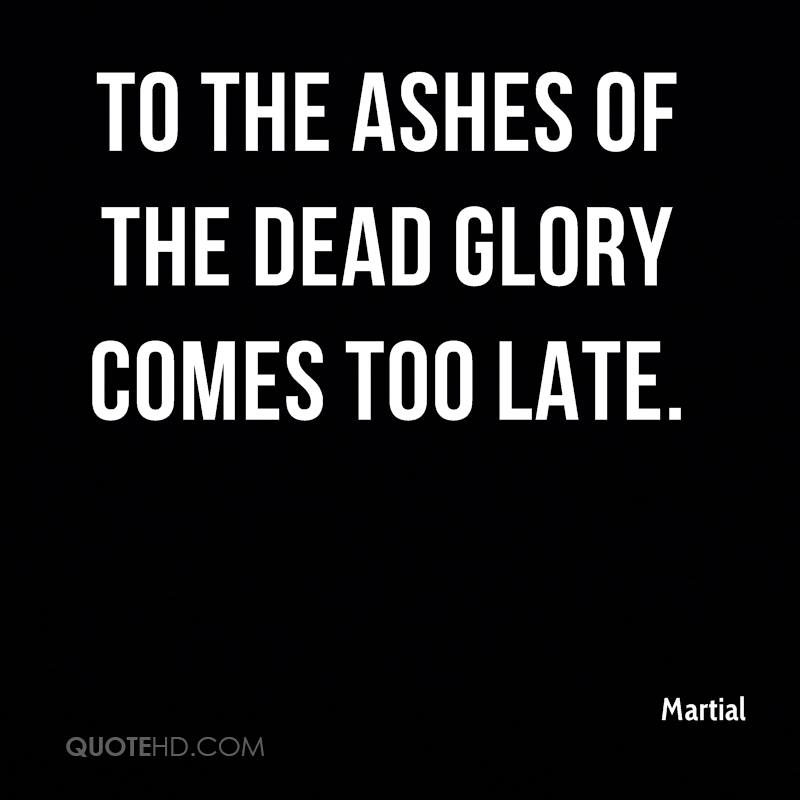 To the ashes of the dead glory comes too late.