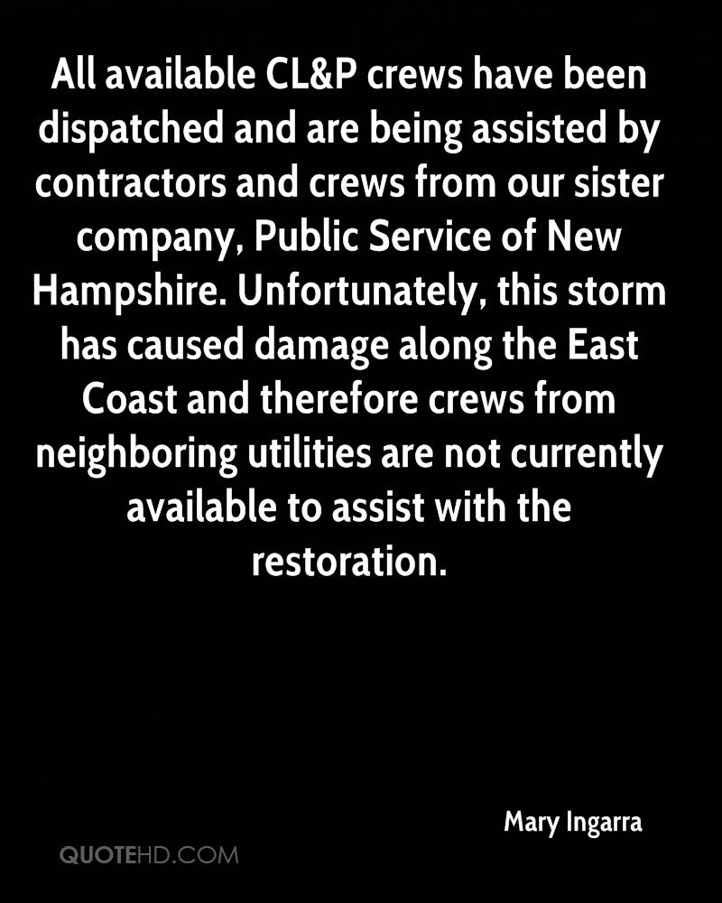 All available CL&P crews have been dispatched and are being assisted by contractors and crews from our sister company, Public Service of New Hampshire. Unfortunately, this storm has caused damage along the East Coast and therefore crews from neighboring utilities are not currently available to assist with the restoration.