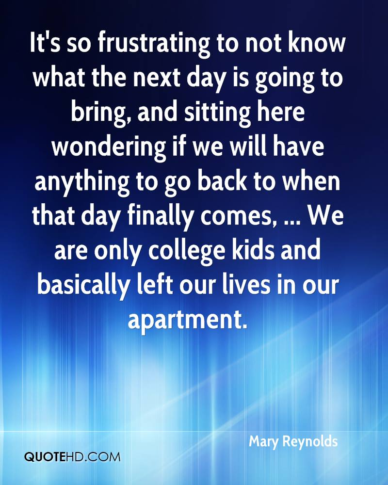 It's so frustrating to not know what the next day is going to bring, and sitting here wondering if we will have anything to go back to when that day finally comes, ... We are only college kids and basically left our lives in our apartment.