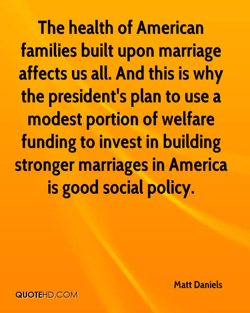The health of American families built upon marriage affects us all. And this is why the president's plan to use a modest portion of welfare funding to invest in building stronger marriages in America is good social policy.