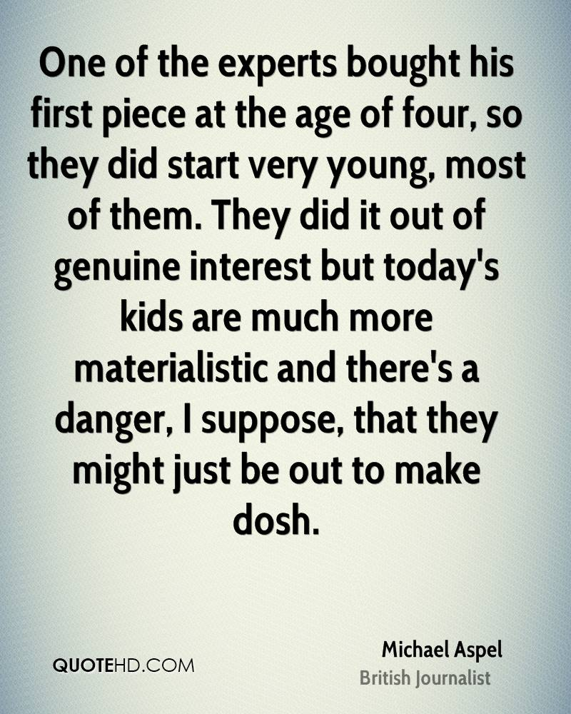 One of the experts bought his first piece at the age of four, so they did start very young, most of them. They did it out of genuine interest but today's kids are much more materialistic and there's a danger, I suppose, that they might just be out to make dosh.