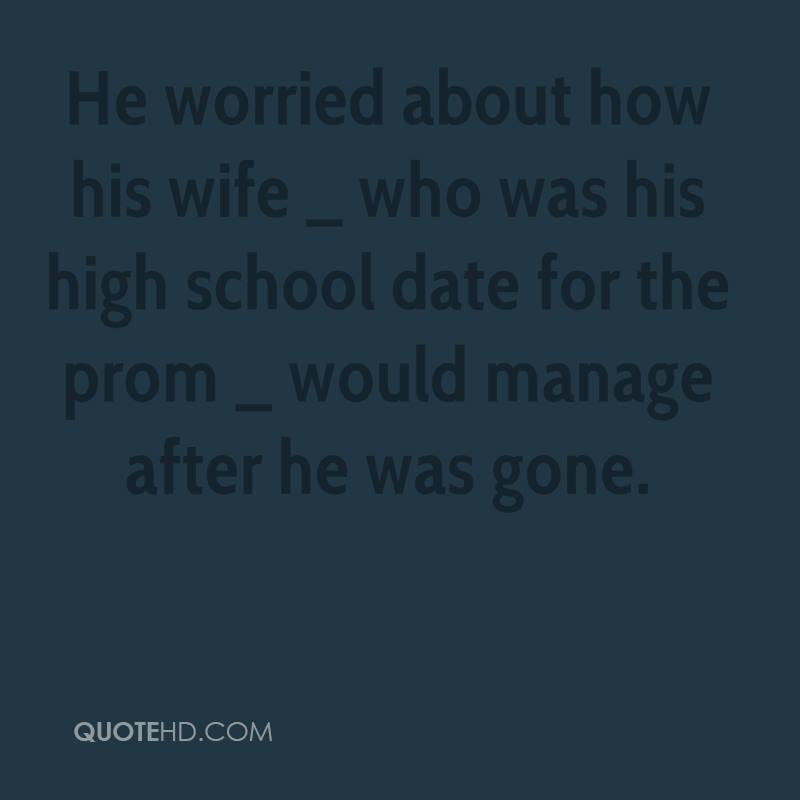 He worried about how his wife _ who was his high school date for the prom _ would manage after he was gone.