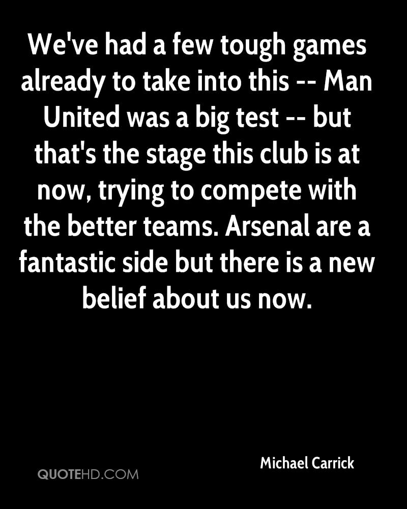 We've had a few tough games already to take into this -- Man United was a big test -- but that's the stage this club is at now, trying to compete with the better teams. Arsenal are a fantastic side but there is a new belief about us now.