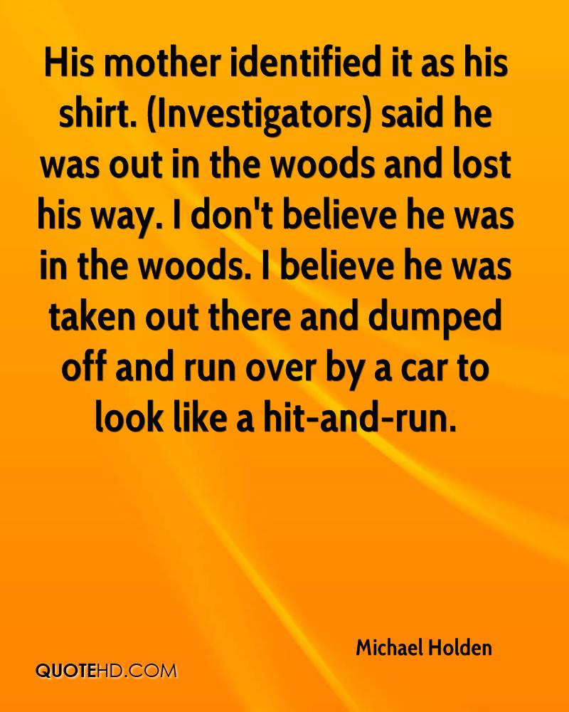 His mother identified it as his shirt. (Investigators) said he was out in the woods and lost his way. I don't believe he was in the woods. I believe he was taken out there and dumped off and run over by a car to look like a hit-and-run.