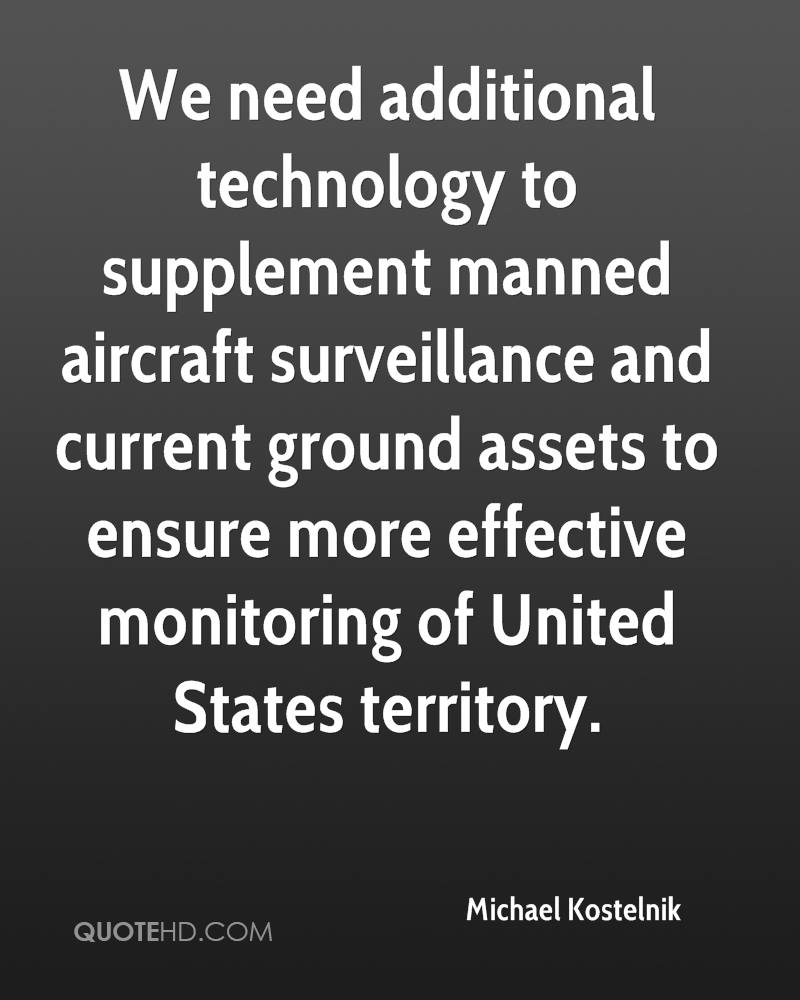 We need additional technology to supplement manned aircraft surveillance and current ground assets to ensure more effective monitoring of United States territory.
