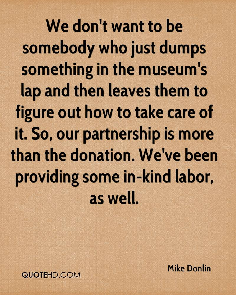 We don't want to be somebody who just dumps something in the museum's lap and then leaves them to figure out how to take care of it. So, our partnership is more than the donation. We've been providing some in-kind labor, as well.
