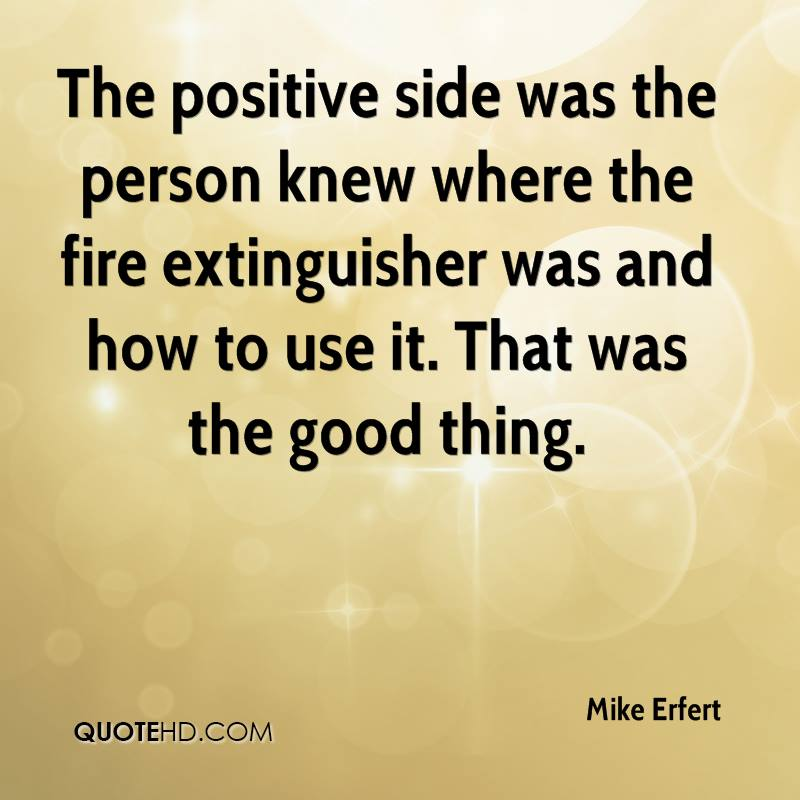 The positive side was the person knew where the fire extinguisher was and how to use it. That was the good thing.
