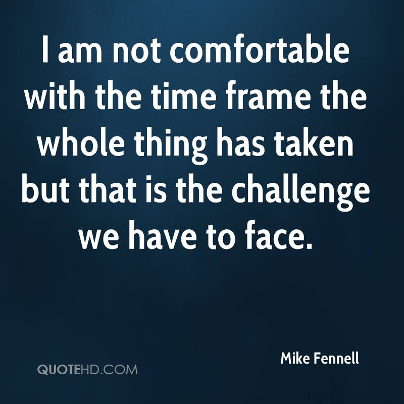 I am not comfortable with the time frame the whole thing has taken but that is the challenge we have to face.