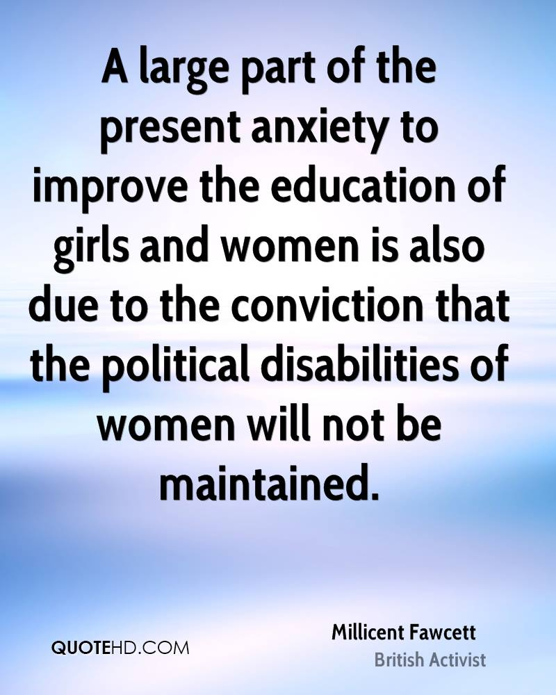 A large part of the present anxiety to improve the education of girls and women is also due to the conviction that the political disabilities of women will not be maintained.
