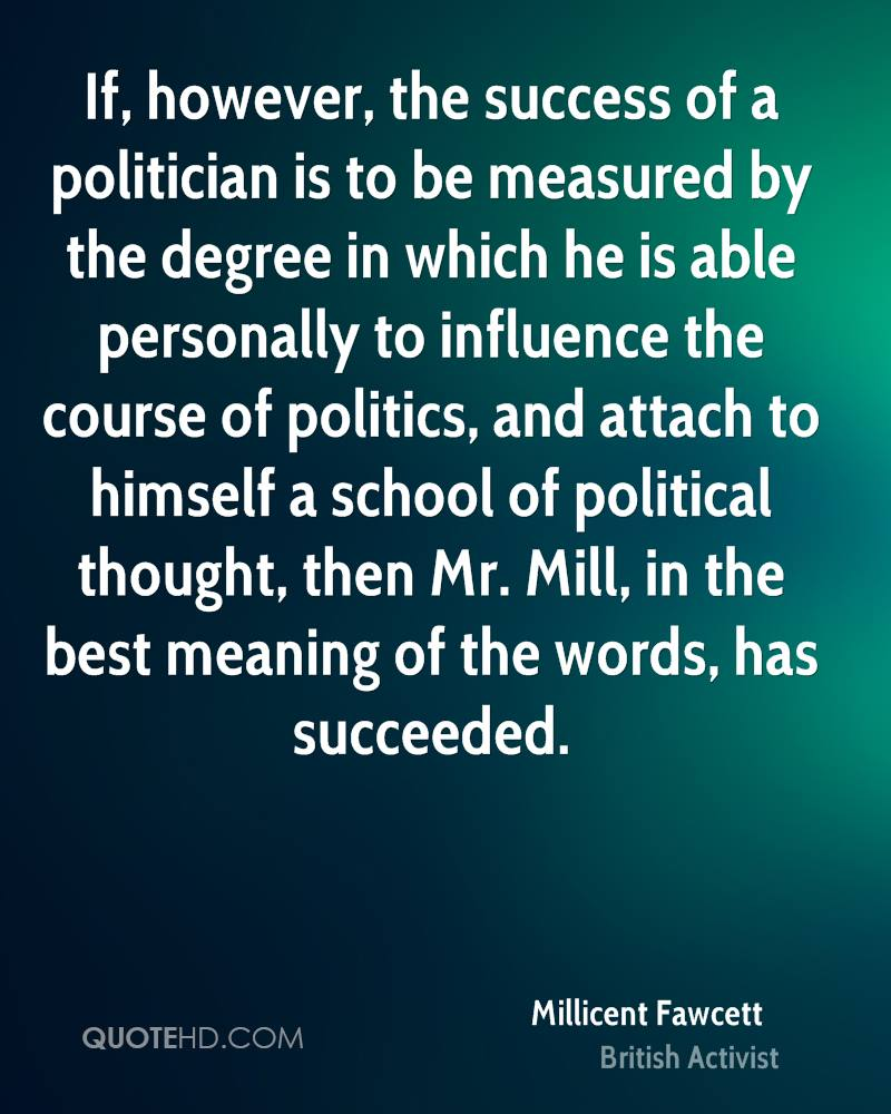 If, however, the success of a politician is to be measured by the degree in which he is able personally to influence the course of politics, and attach to himself a school of political thought, then Mr. Mill, in the best meaning of the words, has succeeded.