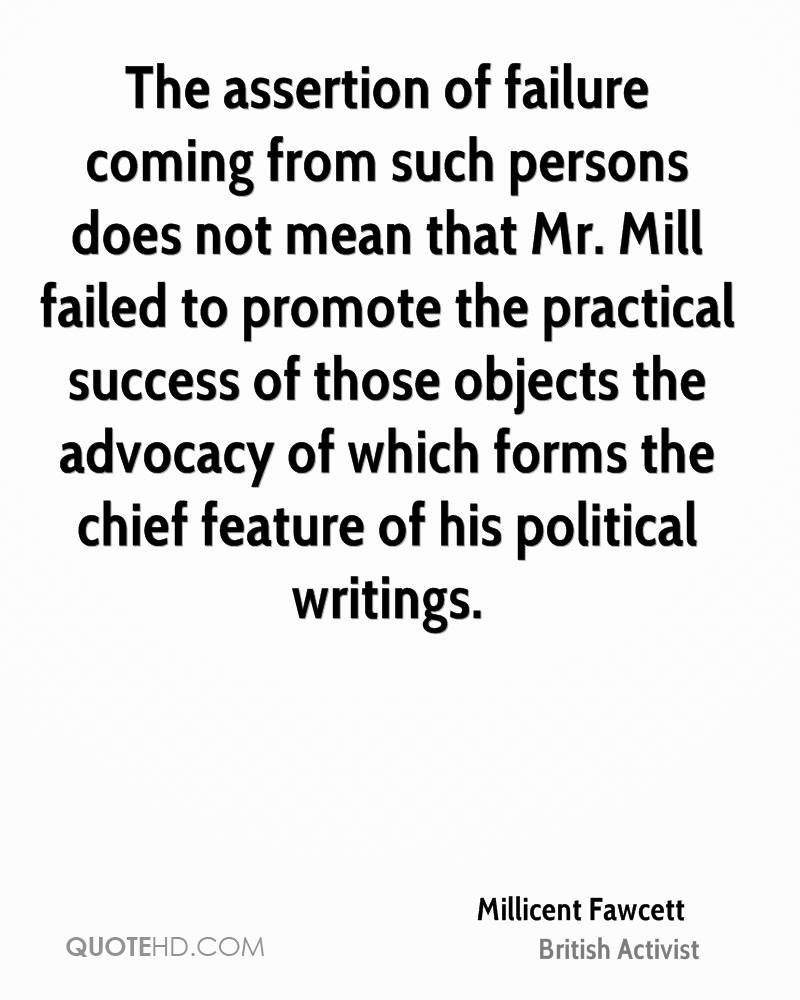 The assertion of failure coming from such persons does not mean that Mr. Mill failed to promote the practical success of those objects the advocacy of which forms the chief feature of his political writings.