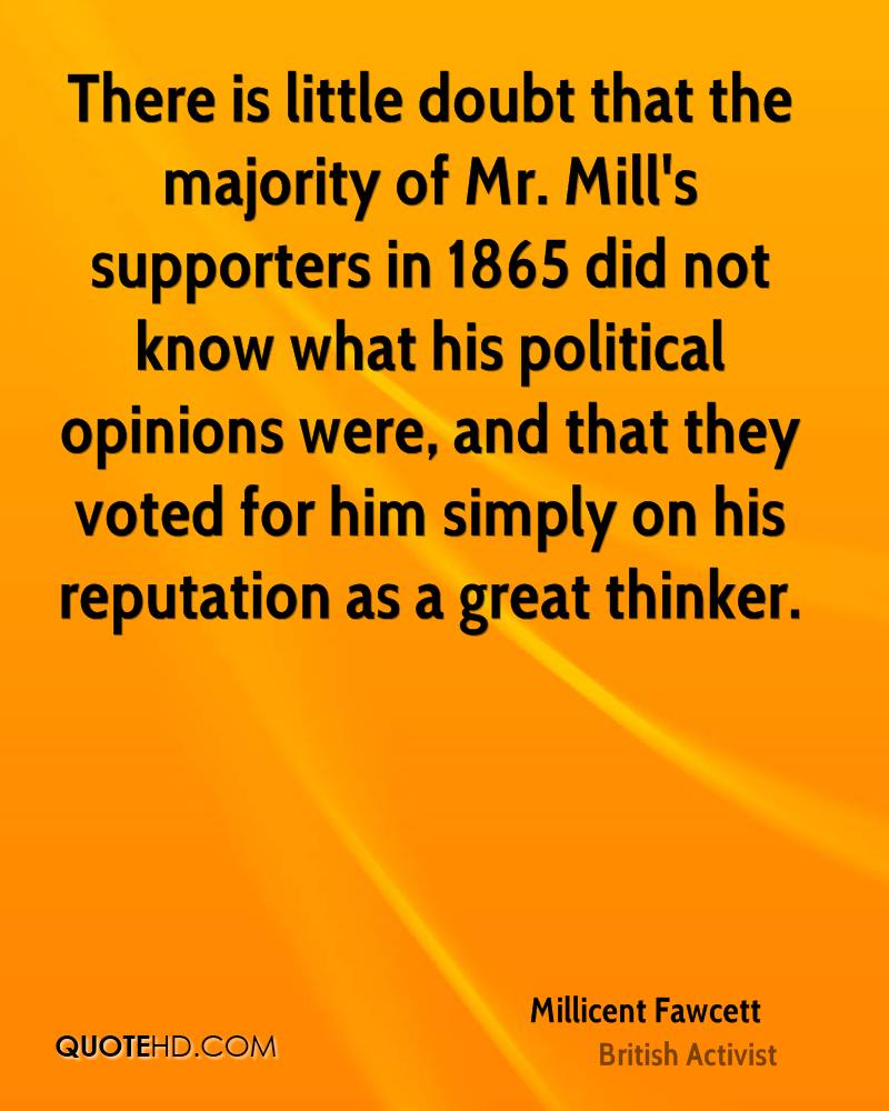 There is little doubt that the majority of Mr. Mill's supporters in 1865 did not know what his political opinions were, and that they voted for him simply on his reputation as a great thinker.