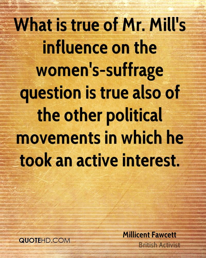 What is true of Mr. Mill's influence on the women's-suffrage question is true also of the other political movements in which he took an active interest.